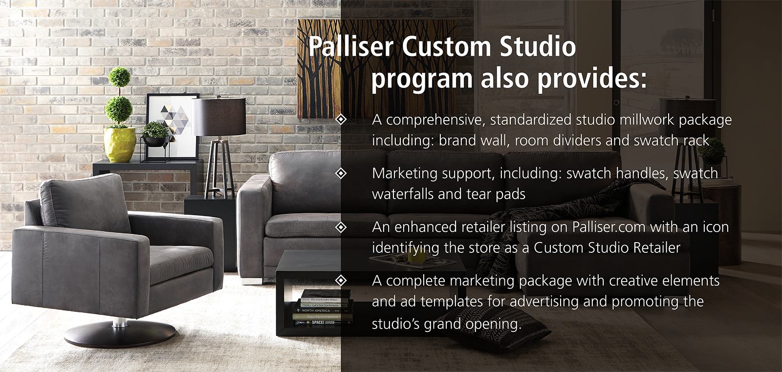 For More Information About Becoming A Palliser Custom Studio Partner, Email  Us At: